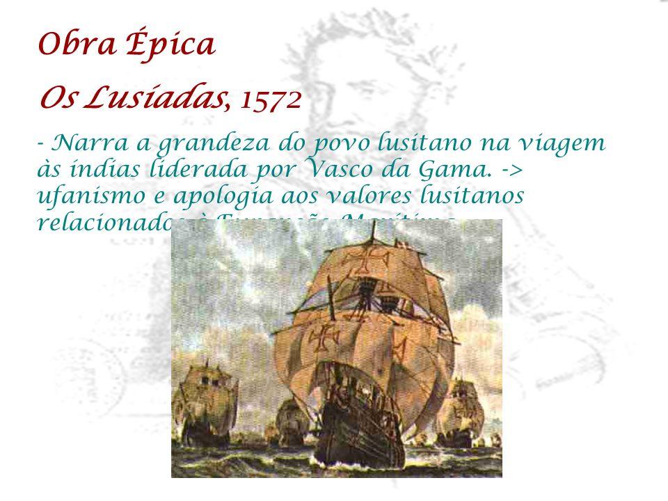 Obra Épica Os Lusíadas, 1572 - Narra a grandeza do povo lusitano na viagem às índias liderada por Vasco da Gama. -> ufanismo e apologia aos valores lu