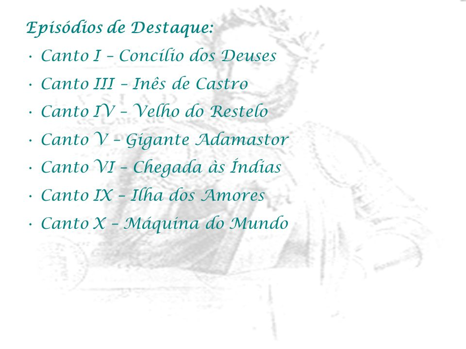 Episódios de Destaque: Canto I – Concílio dos Deuses Canto III – Inês de Castro Canto IV – Velho do Restelo Canto V – Gigante Adamastor Canto VI – Che