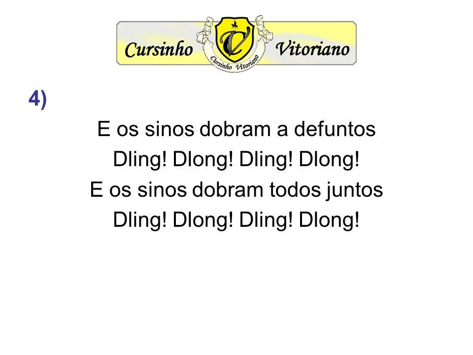 4) E os sinos dobram a defuntos Dling! Dlong! E os sinos dobram todos juntos Dling! Dlong!