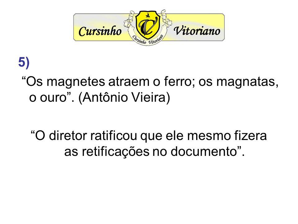 5) Os magnetes atraem o ferro; os magnatas, o ouro. (Antônio Vieira) O diretor ratificou que ele mesmo fizera as retificações no documento.