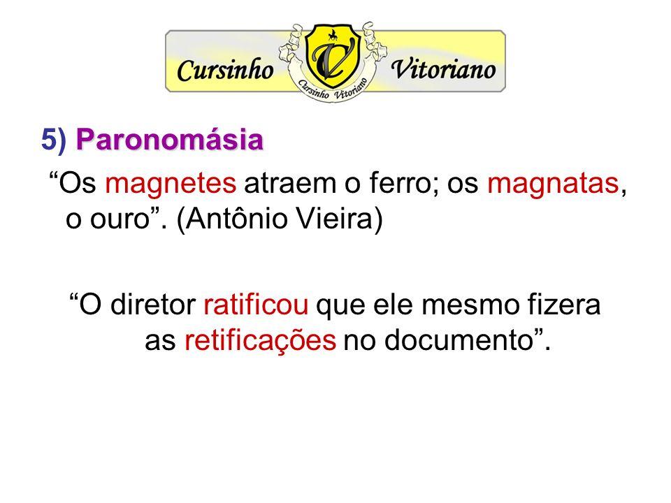 Paronomásia 5) Paronomásia Os magnetes atraem o ferro; os magnatas, o ouro. (Antônio Vieira) O diretor ratificou que ele mesmo fizera as retificações