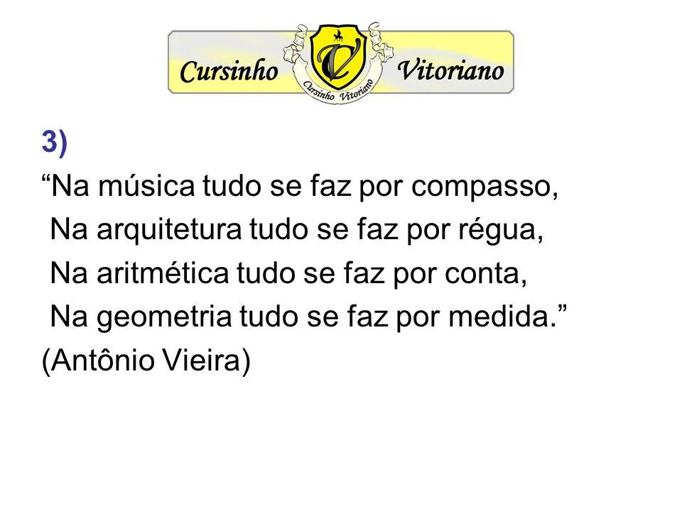 3) Na música tudo se faz por compasso, Na arquitetura tudo se faz por régua, Na aritmética tudo se faz por conta, Na geometria tudo se faz por medida.