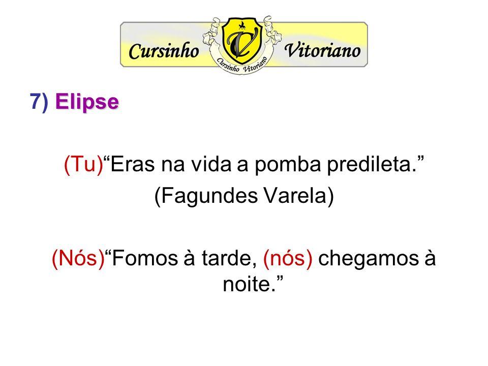 Elipse 7) Elipse (Tu)Eras na vida a pomba predileta. (Fagundes Varela) (Nós)Fomos à tarde, (nós) chegamos à noite.