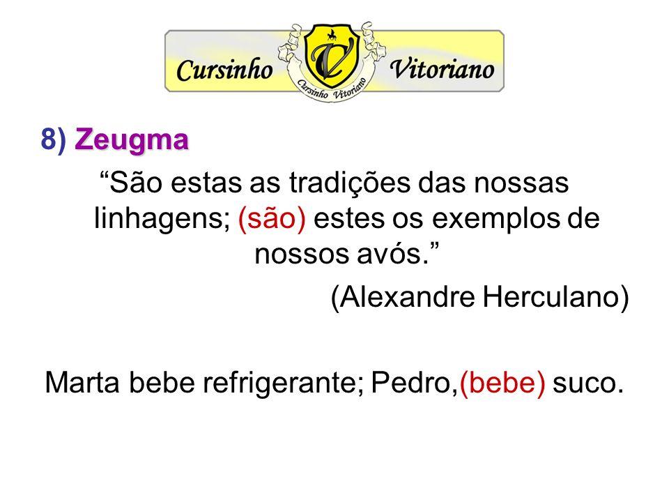 Zeugma 8) Zeugma São estas as tradições das nossas linhagens; (são) estes os exemplos de nossos avós. (Alexandre Herculano) Marta bebe refrigerante; P