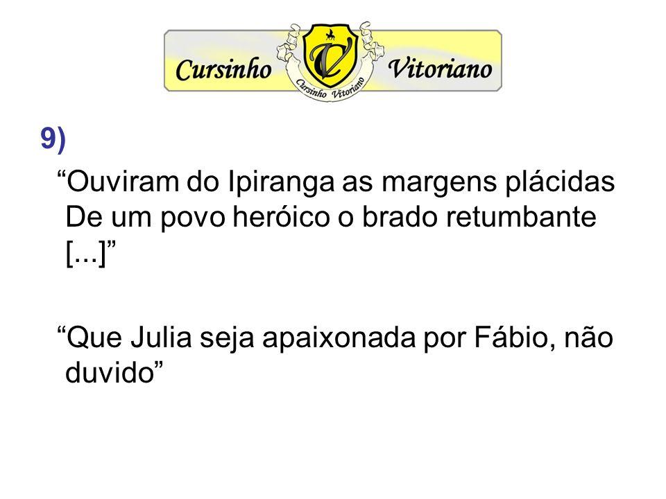 9) Ouviram do Ipiranga as margens plácidas De um povo heróico o brado retumbante [...] Que Julia seja apaixonada por Fábio, não duvido