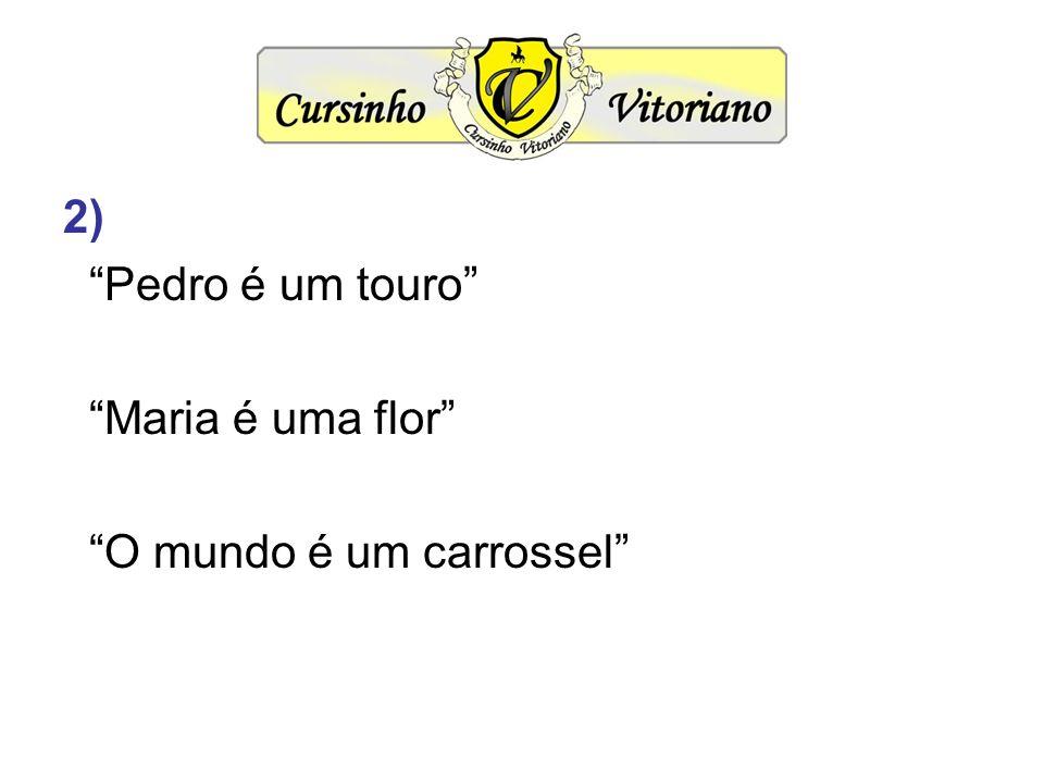 2) Pedro é um touro Maria é uma flor O mundo é um carrossel
