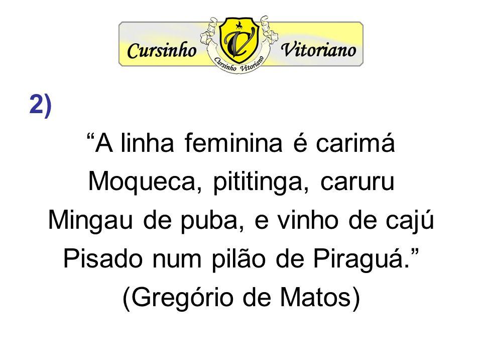 2) A linha feminina é carimá Moqueca, pititinga, caruru Mingau de puba, e vinho de cajú Pisado num pilão de Piraguá. (Gregório de Matos)