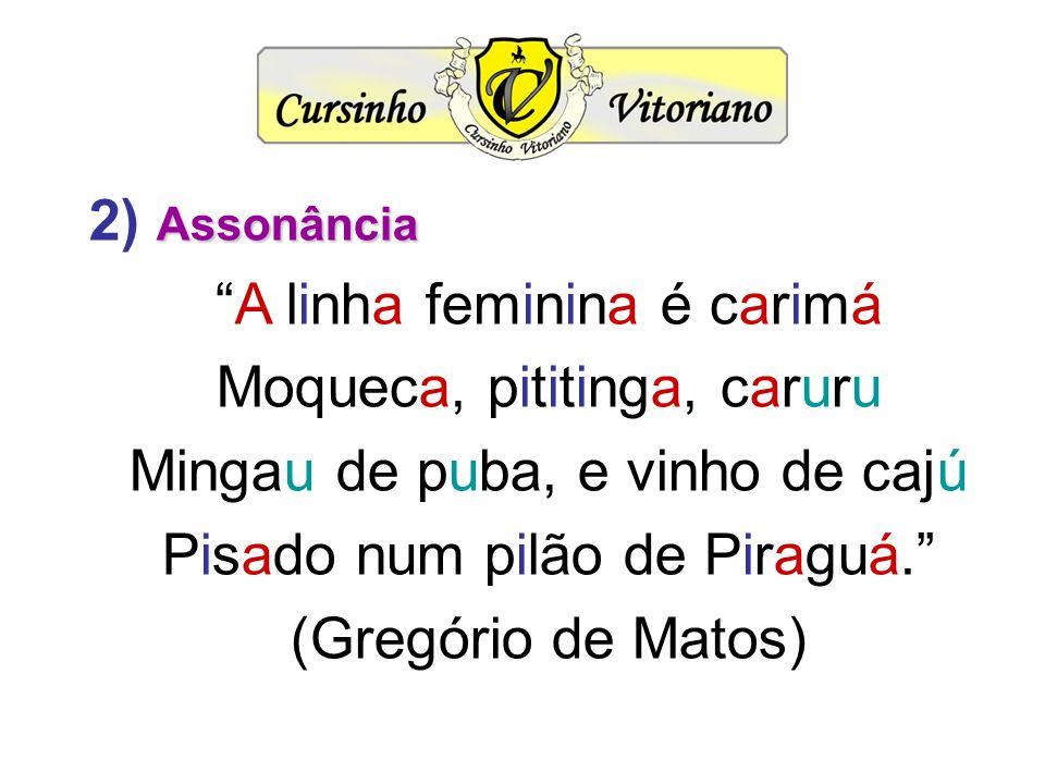 Assonância 2) Assonância A linha feminina é carimá Moqueca, pititinga, caruru Mingau de puba, e vinho de cajú Pisado num pilão de Piraguá. (Gregório d