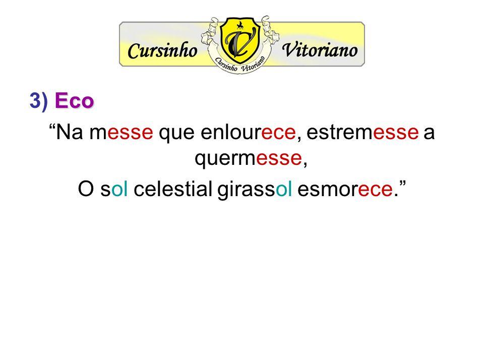 Eco 3) Eco Na messe que enlourece, estremesse a quermesse, O sol celestial girassol esmorece.