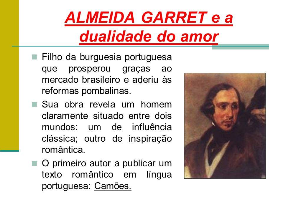 ALMEIDA GARRET e a dualidade do amor Filho da burguesia portuguesa que prosperou graças ao mercado brasileiro e aderiu às reformas pombalinas.