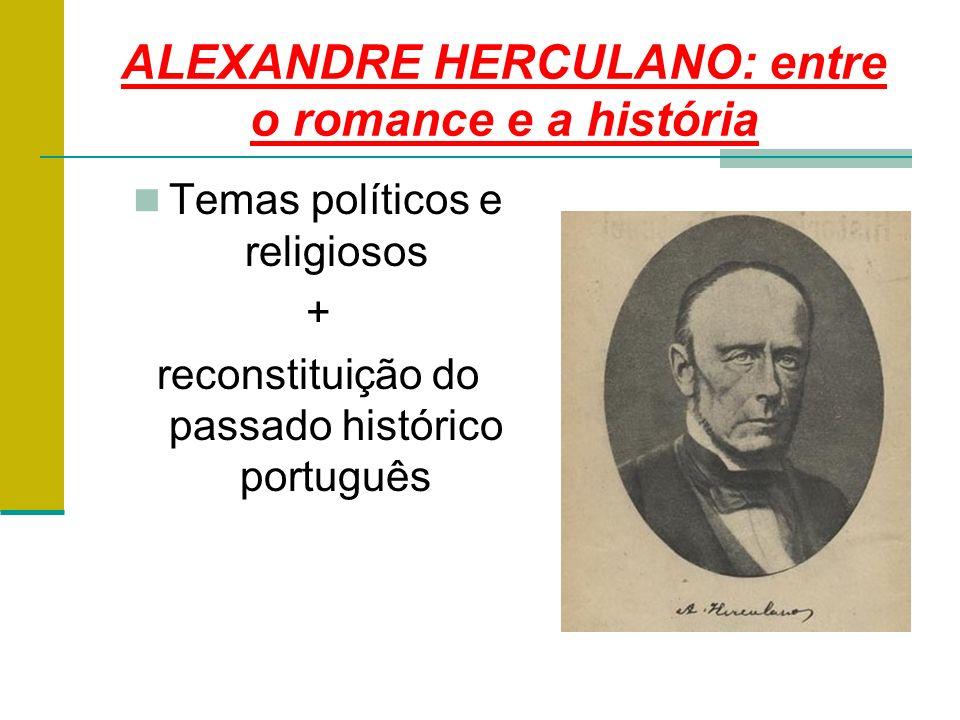 ALEXANDRE HERCULANO: entre o romance e a história Temas políticos e religiosos + reconstituição do passado histórico português