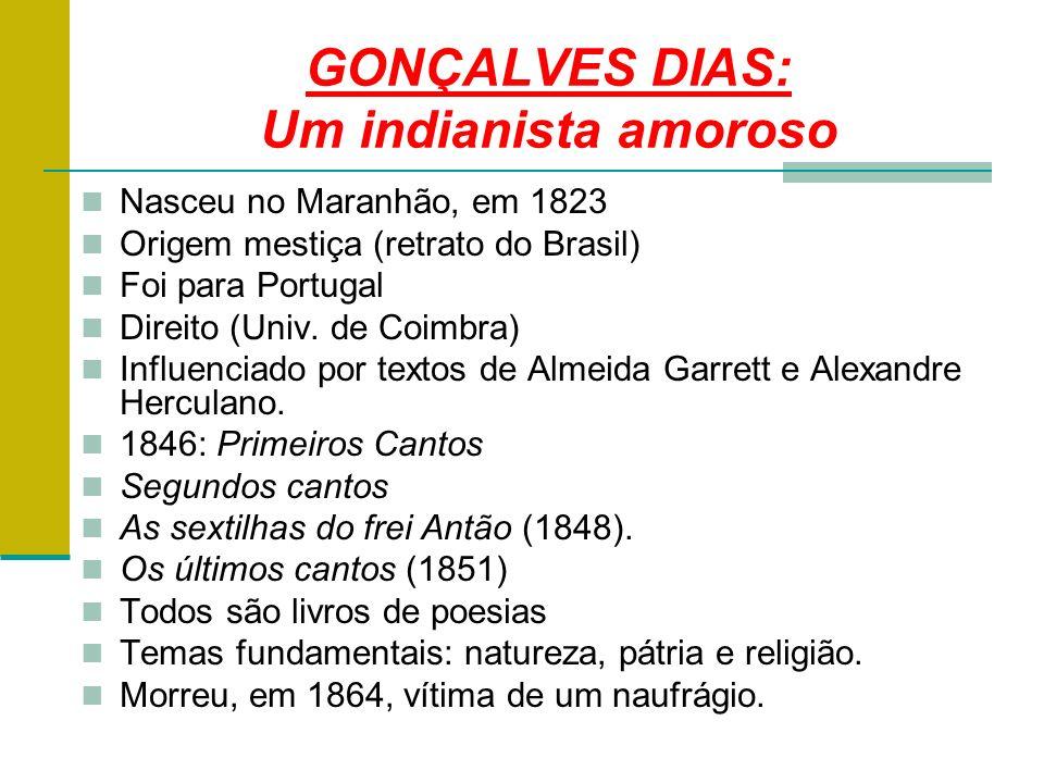 GONÇALVES DIAS: Um indianista amoroso Nasceu no Maranhão, em 1823 Origem mestiça (retrato do Brasil) Foi para Portugal Direito (Univ.