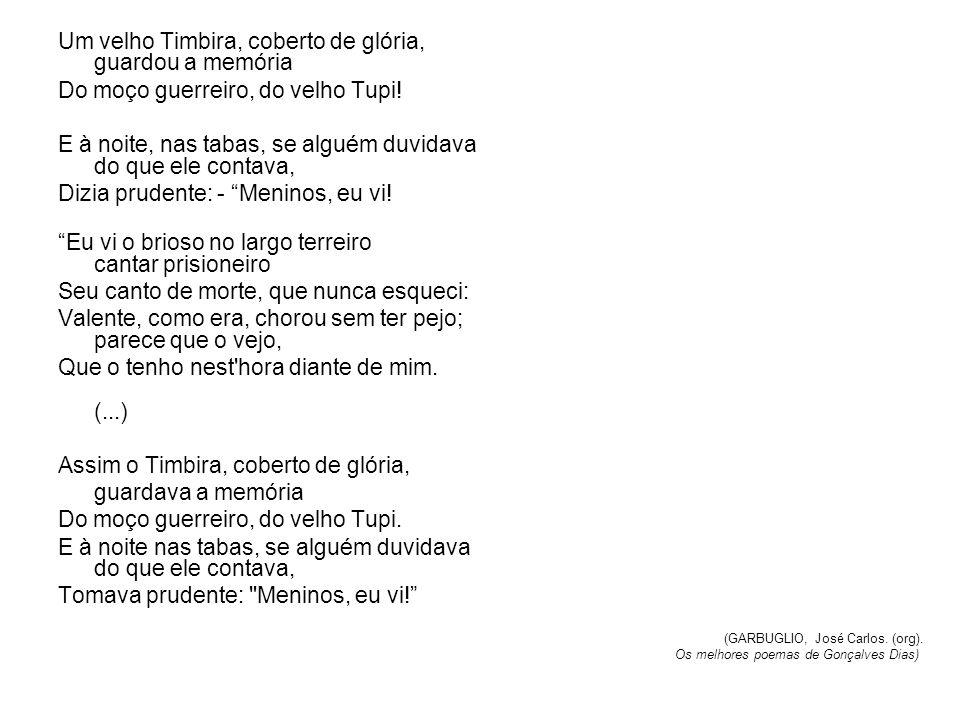 Um velho Timbira, coberto de glória, guardou a memória Do moço guerreiro, do velho Tupi.
