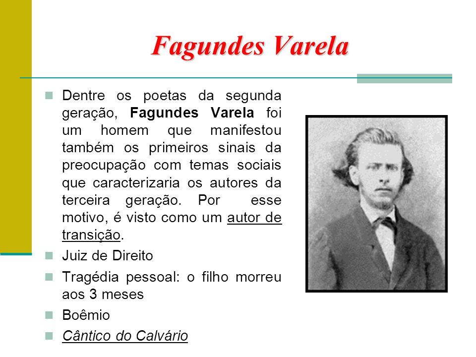 Fagundes Varela Dentre os poetas da segunda geração, Fagundes Varela foi um homem que manifestou também os primeiros sinais da preocupação com temas sociais que caracterizaria os autores da terceira geração.