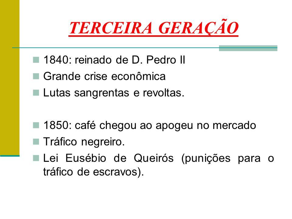TERCEIRA GERAÇÃO 1840: reinado de D.Pedro II Grande crise econômica Lutas sangrentas e revoltas.