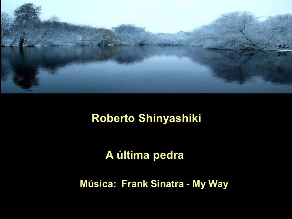 Roberto Shinyashiki A última pedra Música: Frank Sinatra - My Way