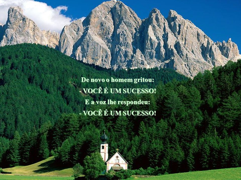 Então o pai gritou para a montanha: - AMOR! E a voz lhe respondeu: - AMOR! De novo o homem gritou: - VOCÊ É BOM! E a voz lhe respondeu: - VOCÊ É BOM!