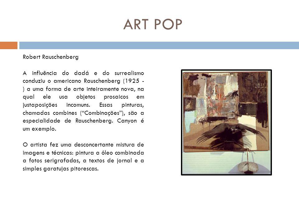 ART POP Robert Rauschenberg A influência do dadá e do surrealismo conduziu o americano Rauschenberg (1925 - ) a uma forma de arte inteiramente nova, n