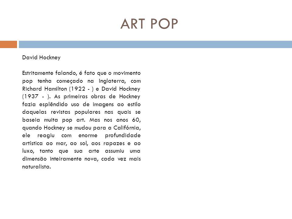 ART POP David Hockney Estritamente falando, é fato que o movimento pop tenha começado na Inglaterra, com Richard Hamilton (1922 - ) e David Hockney (1