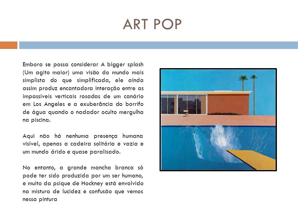 ART POP Embora se possa considerar A bigger splash (Um agito maior) uma visão do mundo mais simplista do que simplificada, ele ainda assim produz enca