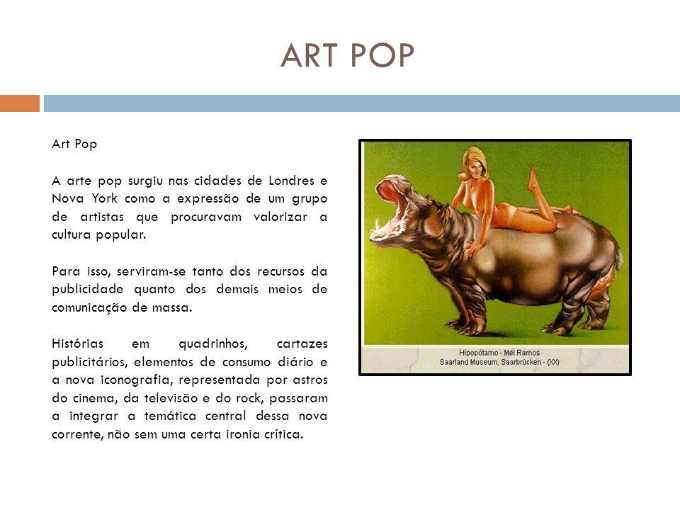 ART POP As atividades desses grupos começaram em Londres, por volta de 1961, sob a forma de conferências, nas quais tanto artistas quanto críticos de cinema, escritores e sociólogos discutiam o efeito dos novos produtos da cultura popular originados pelos meios de comunicação de massa, especialmente a televisão e o cinema.