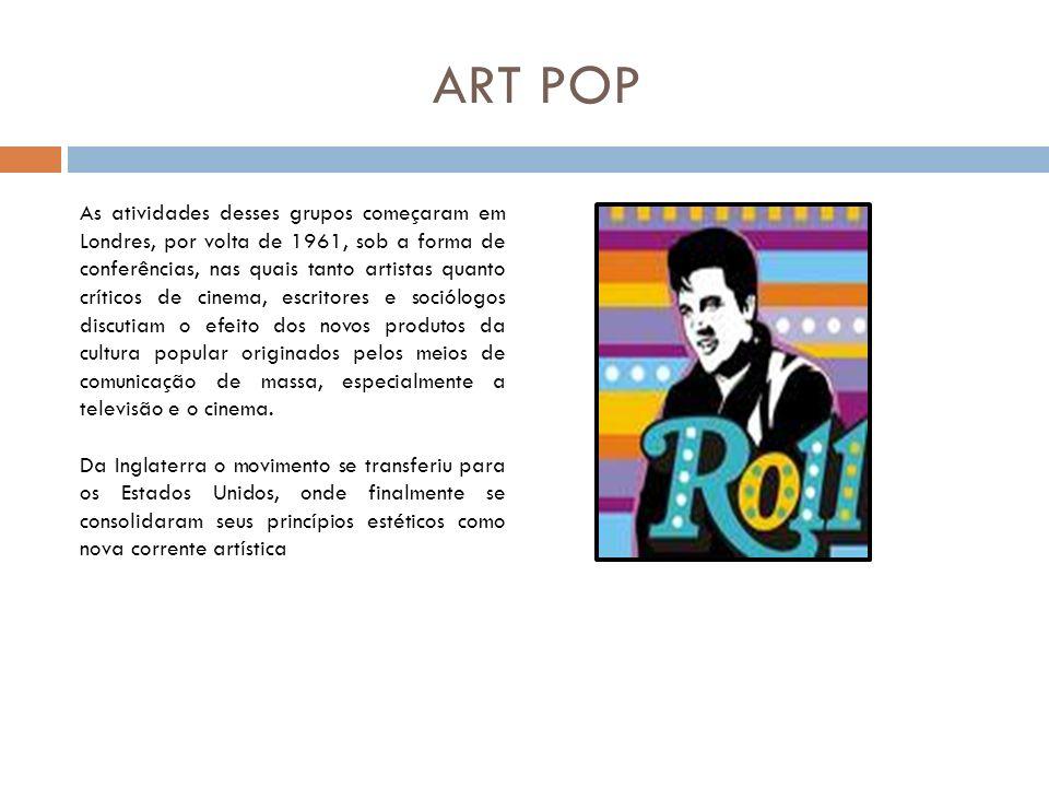 ART POP As atividades desses grupos começaram em Londres, por volta de 1961, sob a forma de conferências, nas quais tanto artistas quanto críticos de