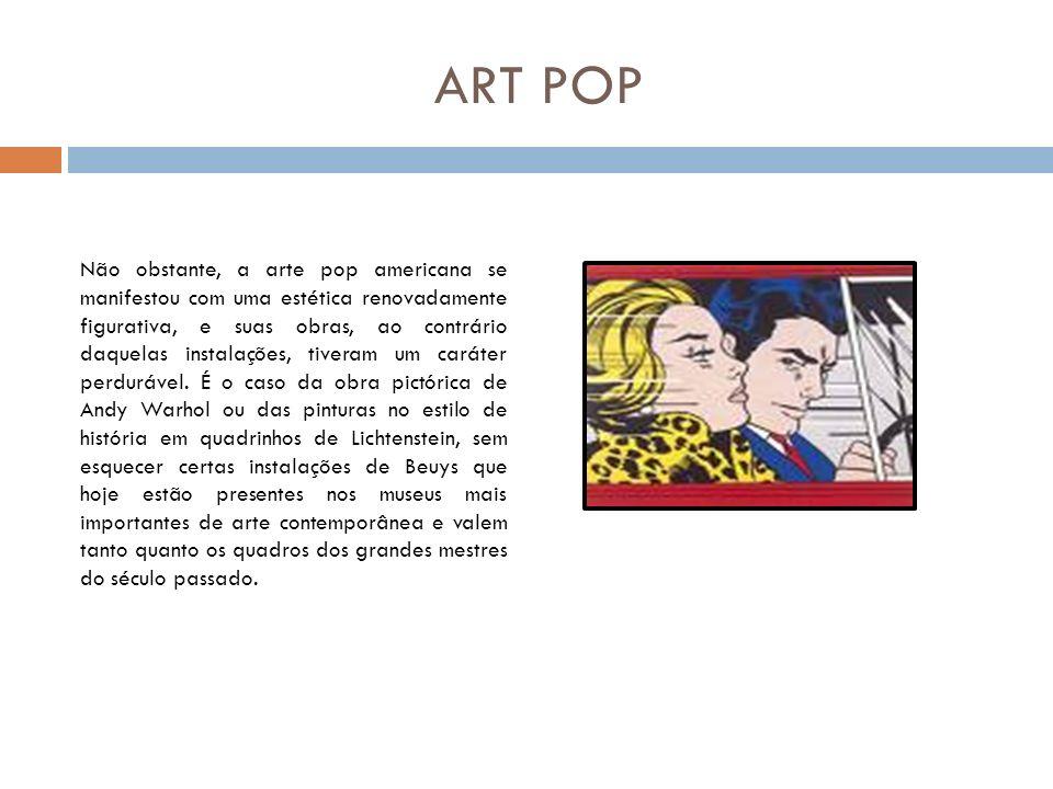 ART POP Não obstante, a arte pop americana se manifestou com uma estética renovadamente figurativa, e suas obras, ao contrário daquelas instalações, t