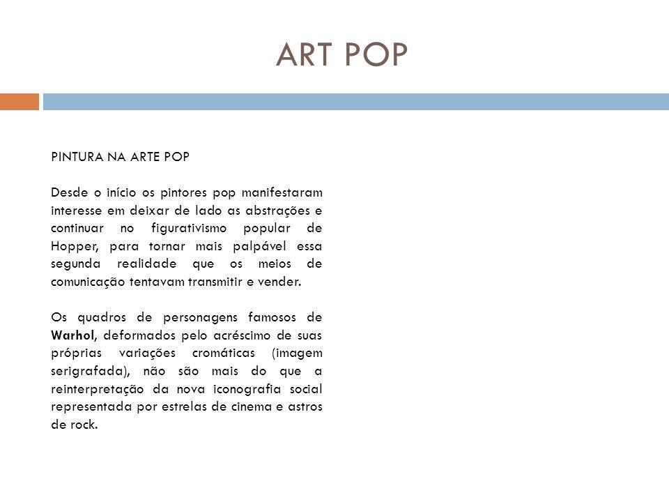 ART POP PINTURA NA ARTE POP Desde o início os pintores pop manifestaram interesse em deixar de lado as abstrações e continuar no figurativismo popular