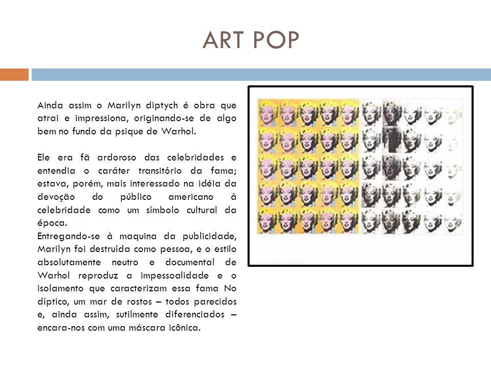 ART POP Roy Lichtenstein Ironicamente, a primeira incursão de Andy Warhol na pop art baseava-se em imagens tomadas a histórias em quadrinhos, mas o marchand ao qual mostrou esse trabalho não se interessou, pois já fora conquistado pela arte do também americano Roy Lichtenstein (1913- ), outro dos grandes nomes do movimento.