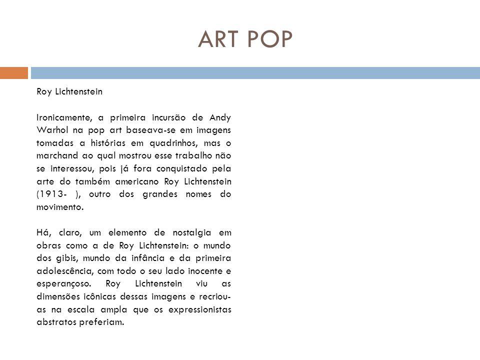 ART POP Roy Lichtenstein Ironicamente, a primeira incursão de Andy Warhol na pop art baseava-se em imagens tomadas a histórias em quadrinhos, mas o ma