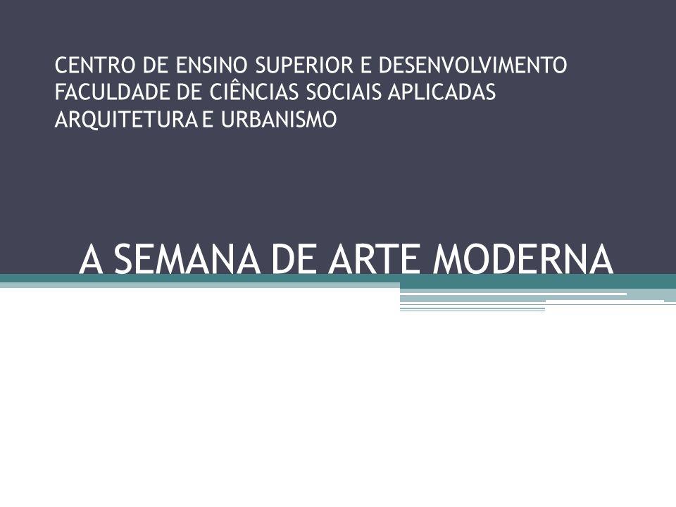 A SEMANA DE ARTE MODERNA CENTRO DE ENSINO SUPERIOR E DESENVOLVIMENTO FACULDADE DE CIÊNCIAS SOCIAIS APLICADAS ARQUITETURA E URBANISMO