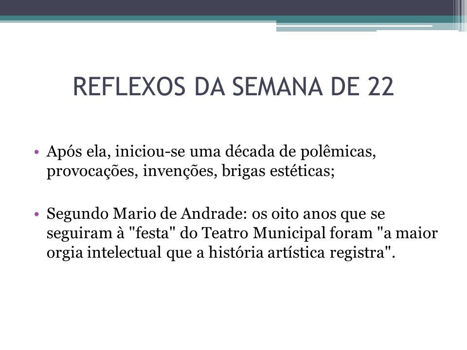 REFLEXOS DA SEMANA DE 22 Após ela, iniciou-se uma década de polêmicas, provocações, invenções, brigas estéticas; Segundo Mario de Andrade: os oito ano