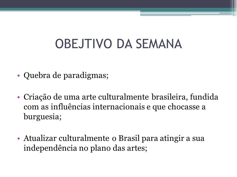 OBEJTIVO DA SEMANA Quebra de paradigmas; Criação de uma arte culturalmente brasileira, fundida com as influências internacionais e que chocasse a burg