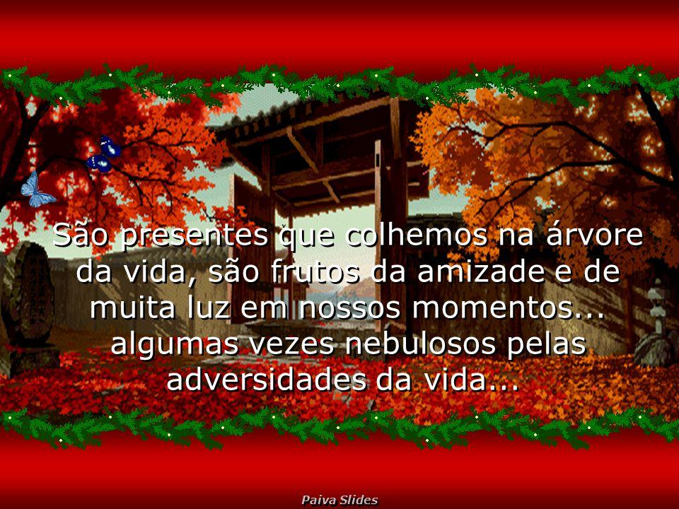 Paiva Slides São presentes que colhemos na árvore da vida, são frutos da amizade e de muita luz em nossos momentos...