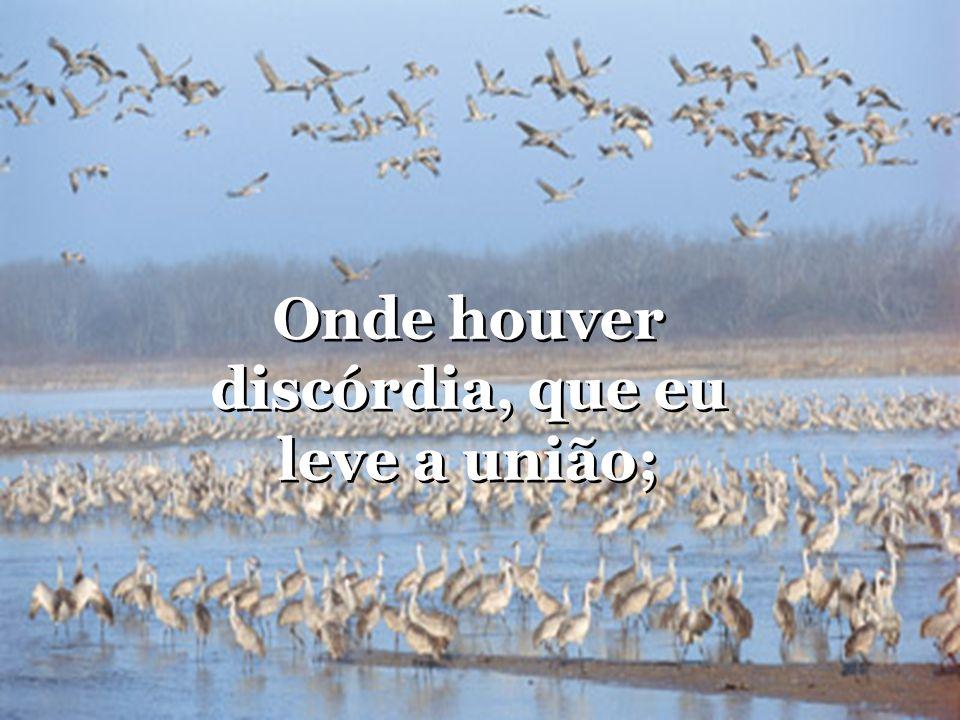 Onde houver discórdia, que eu leve a união; Onde houver discórdia, que eu leve a união;