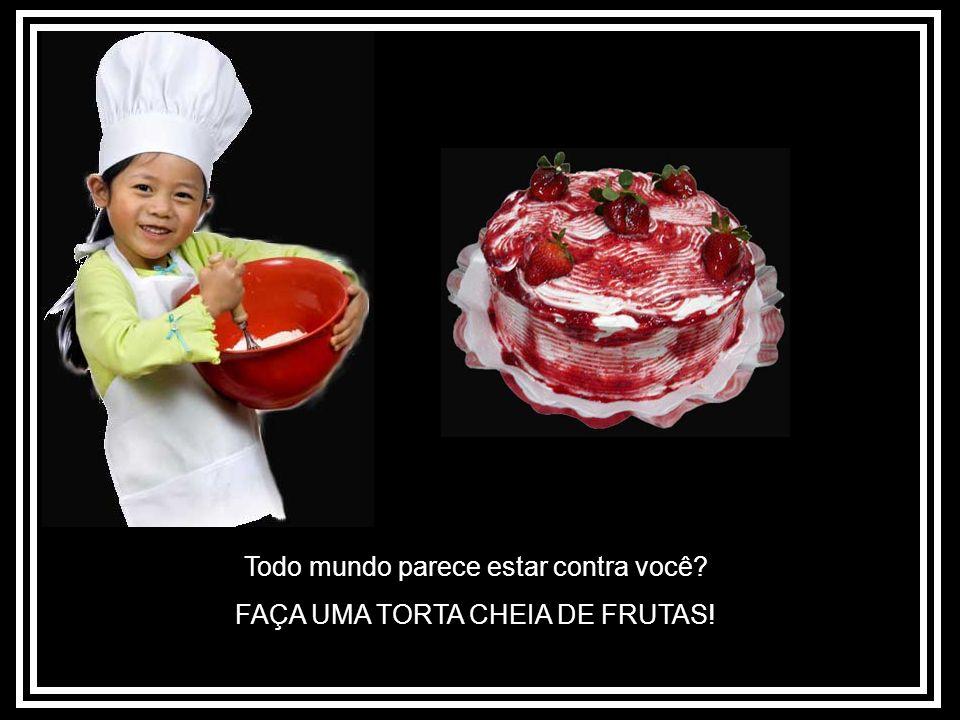 Todo mundo parece estar contra você? FAÇA UMA TORTA CHEIA DE FRUTAS!