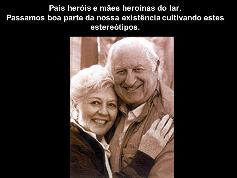 Pais heróis e mães heroínas do lar.