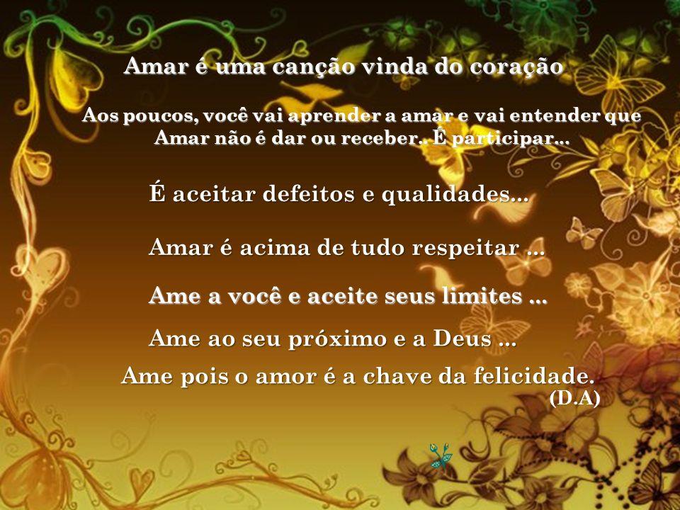 Amar é uma canção vinda do coração Aos poucos, você vai aprender a amar e vai entender que Amar não é dar ou receber..
