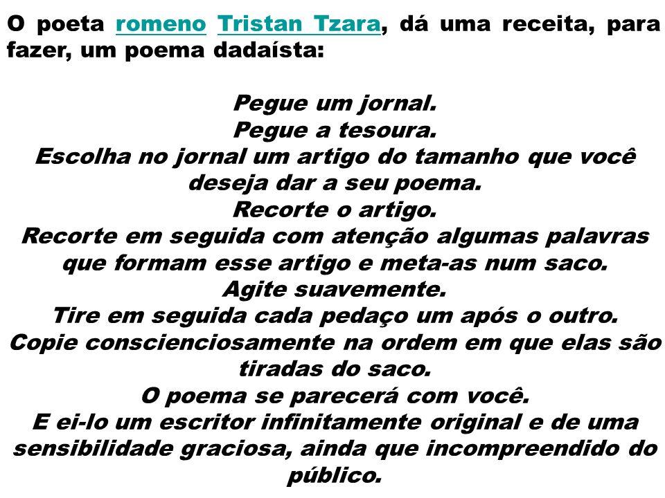 O poeta romeno Tristan Tzara, dá uma receita, para fazer, um poema dadaísta:romenoTristan Tzara Pegue um jornal. Pegue a tesoura. Escolha no jornal um