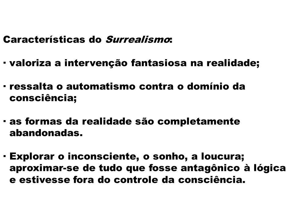 Características do Surrealismo: · valoriza a intervenção fantasiosa na realidade; · ressalta o automatismo contra o domínio da consciência; · as forma