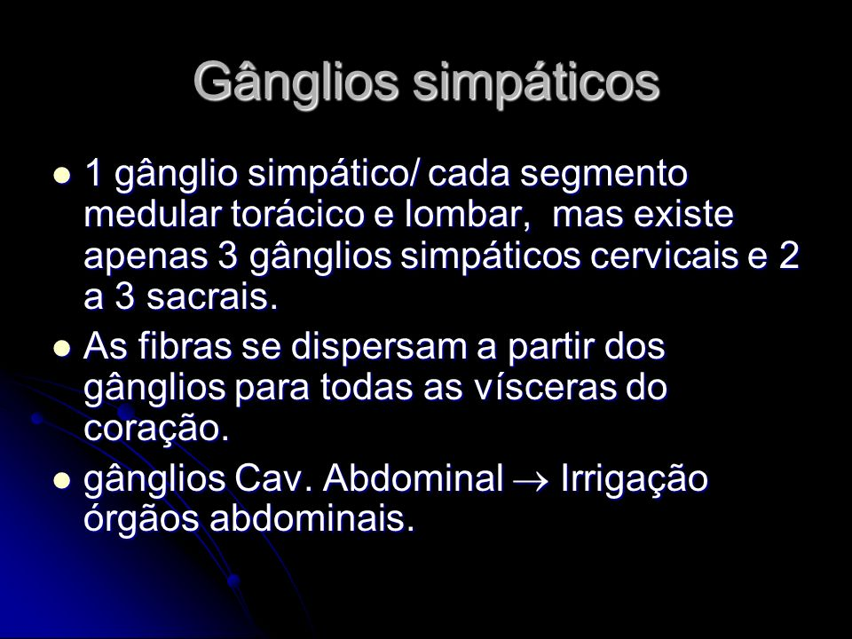 Gânglios simpáticos 1 gânglio simpático/ cada segmento medular torácico e lombar, mas existe apenas 3 gânglios simpáticos cervicais e 2 a 3 sacrais. 1
