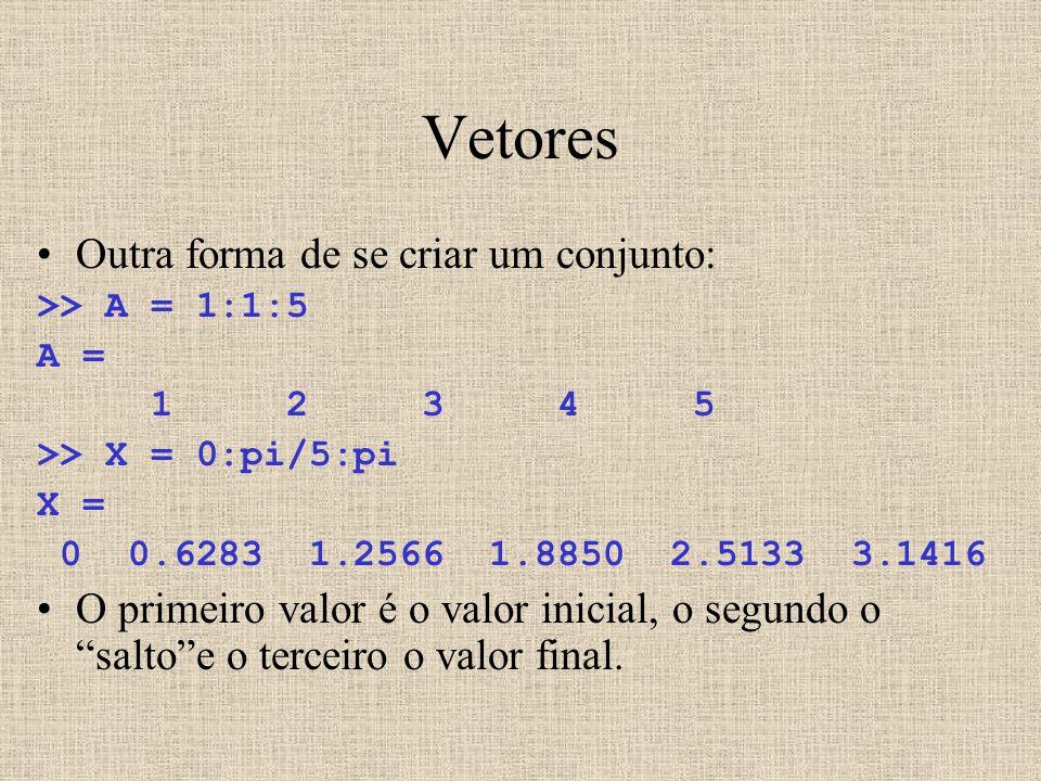 Vetores Outra forma de se criar um conjunto: >> A = 1:1:5 A = 1 2 3 4 5 >> X = 0:pi/5:pi X = 0 0.6283 1.2566 1.8850 2.5133 3.1416 O primeiro valor é o