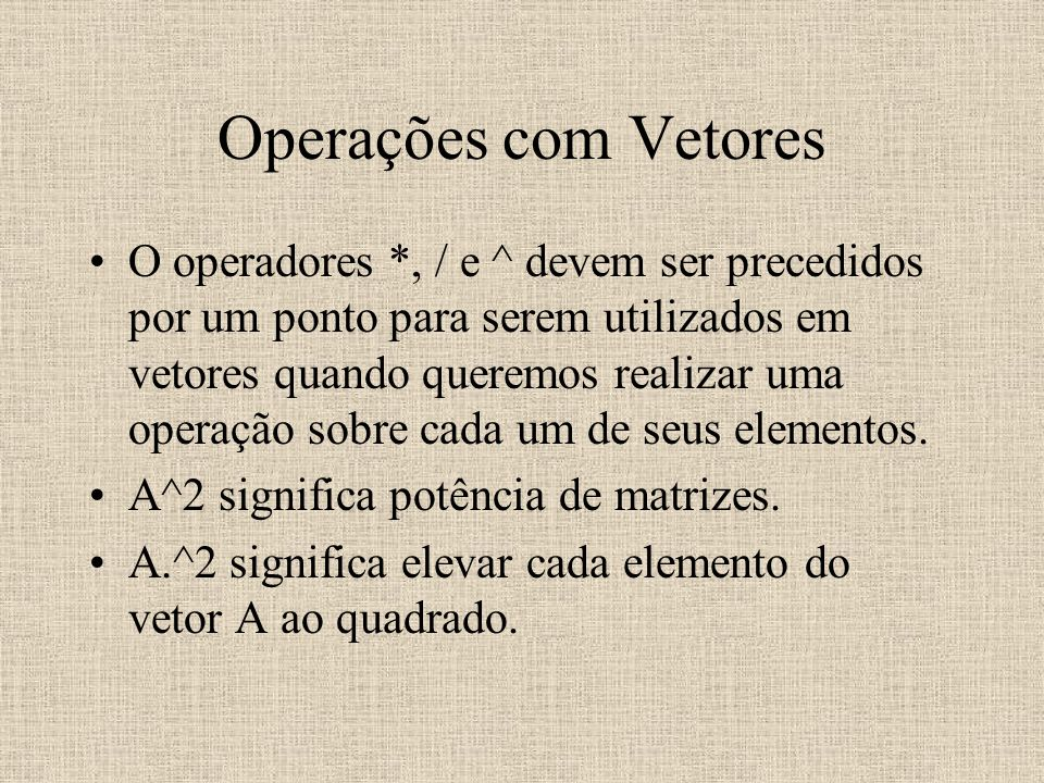 Operações com Vetores O operadores *, / e ^ devem ser precedidos por um ponto para serem utilizados em vetores quando queremos realizar uma operação s