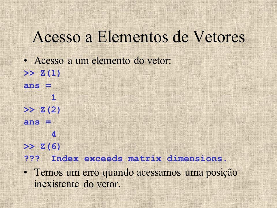 Acesso a Elementos de Vetores Acesso a um elemento do vetor: >> Z(1) ans = 1 >> Z(2) ans = 4 >> Z(6) ??? Index exceeds matrix dimensions. Temos um err