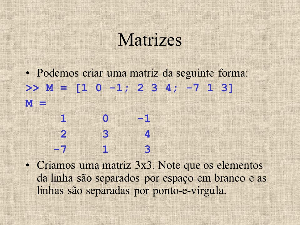 Matrizes Podemos criar uma matriz da seguinte forma: >> M = [1 0 -1; 2 3 4; -7 1 3] M = 1 0 -1 2 3 4 -7 1 3 Criamos uma matriz 3x3. Note que os elemen