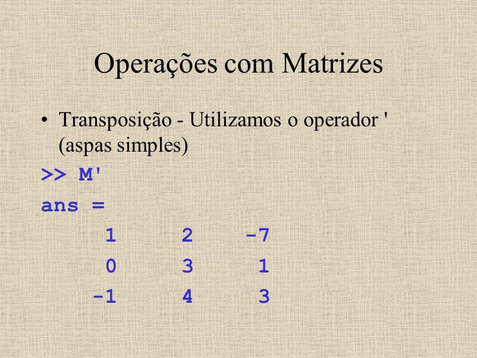 Operações com Matrizes Transposição - Utilizamos o operador ' (aspas simples) >> M' ans = 1 2 -7 0 3 1 -1 4 3