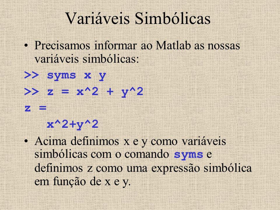 Variáveis Simbólicas Precisamos informar ao Matlab as nossas variáveis simbólicas: >> syms x y >> z = x^2 + y^2 z = x^2+y^2 Acima definimos x e y como