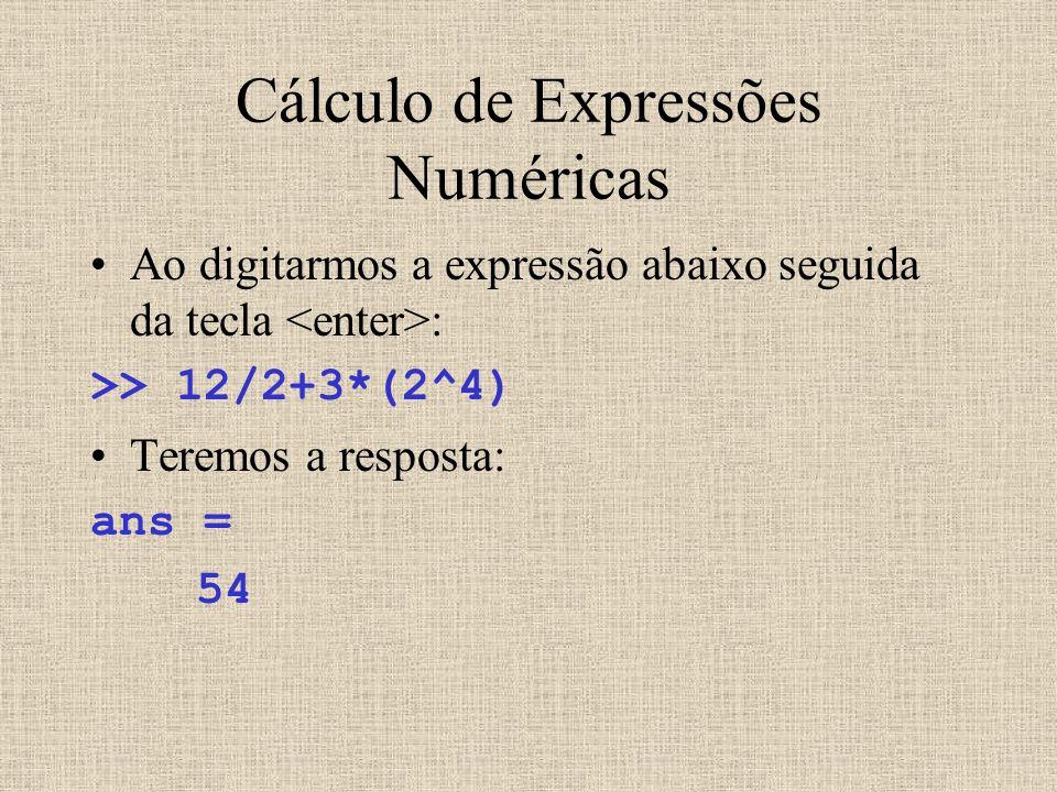 Cálculo de Expressões Numéricas Ao digitarmos a expressão abaixo seguida da tecla : >> 12/2+3*(2^4) Teremos a resposta: ans = 54