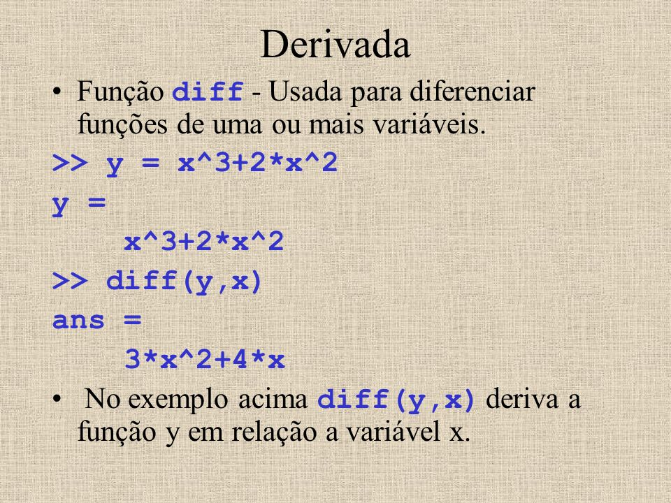 Derivada Função diff - Usada para diferenciar funções de uma ou mais variáveis. >> y = x^3+2*x^2 y = x^3+2*x^2 >> diff(y,x) ans = 3*x^2+4*x No exemplo