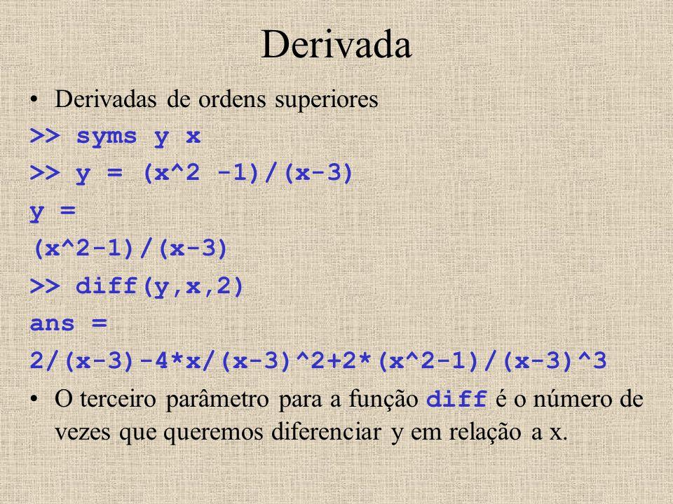 Derivada Derivadas de ordens superiores >> syms y x >> y = (x^2 -1)/(x-3) y = (x^2-1)/(x-3) >> diff(y,x,2) ans = 2/(x-3)-4*x/(x-3)^2+2*(x^2-1)/(x-3)^3